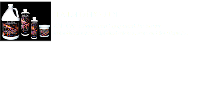 Featured Product﷯ ZAP-CAL : Aquarium Equipment De-Scaler Instantly remove precipitated calcium, scale and lime deposits.